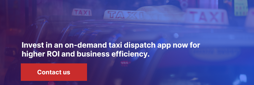Invest in an on-demand taxi dispatch app now for higher ROI and business efficiency.